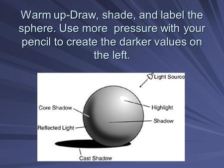 Warm up-Draw, shade, and label the sphere. Use more pressure with your pencil to create the darker values on the left.