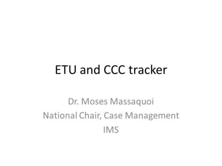 ETU and CCC tracker Dr. Moses Massaquoi National Chair, Case Management IMS.