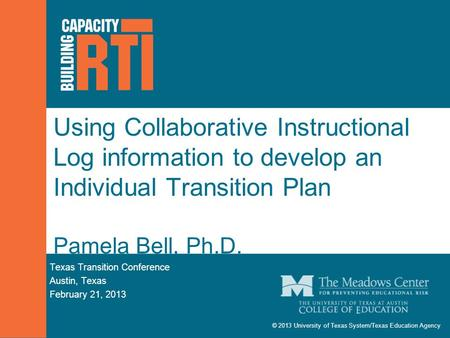 © 2013 University of Texas System/Texas Education Agency Using Collaborative Instructional Log information to develop an Individual Transition Plan Pamela.