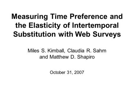 Measuring Time Preference and the Elasticity of Intertemporal Substitution with Web Surveys Miles S. Kimball, Claudia R. Sahm and Matthew D. Shapiro October.