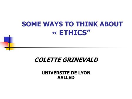 "SOME WAYS TO THINK ABOUT « ETHICS"" COLETTE GRINEVALD UNIVERSITE DE LYON AALLED."