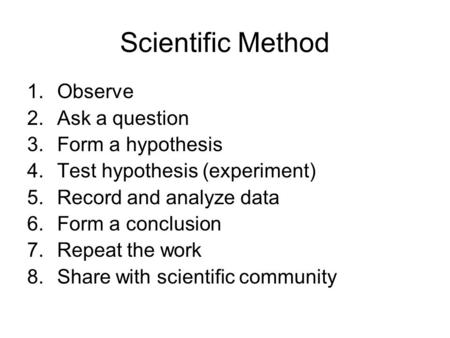 Scientific Method 1.Observe 2.Ask a question 3.Form a hypothesis 4.Test hypothesis (experiment) 5.Record and analyze data 6.Form a conclusion 7.Repeat.