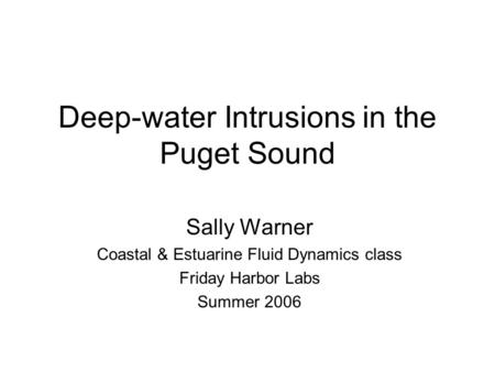 Deep-water Intrusions in the Puget Sound Sally Warner Coastal & Estuarine Fluid Dynamics class Friday Harbor Labs Summer 2006.