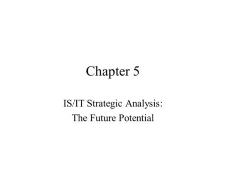Chapter 5 IS/IT Strategic Analysis: The Future Potential.