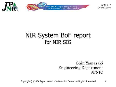 APNIC 17 26 Feb., 2004 Copyright (c) 2004 Japan Network Information Center. All Rights Reserved.1 NIR System BoF report for NIR SIG Shin Yamasaki Engineering.