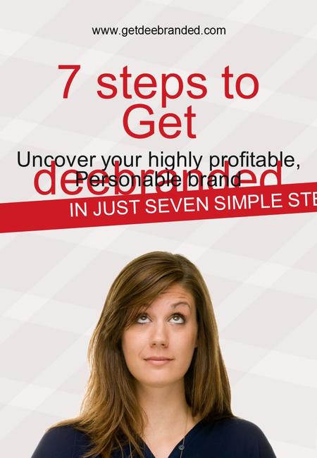 7 steps to Uncover your highly profitable, Get deebranded Personable brand IN JUST SEVEN SIMPLE STEPS. www.getdeebranded.com.