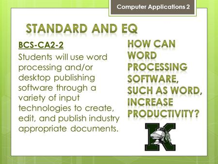 BCS-CA2-2 Students will use word processing and/or desktop publishing software through a variety of input technologies to create, edit, and publish industry.