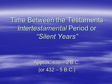 "Time Between the Testaments Intertestamental Period or ""Silent Years"" Approx. 430 – 2 B.C. (or 432 – 5 B.C.)"