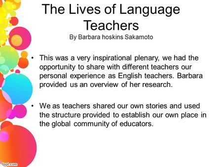 The Lives of Language Teachers By Barbara hoskins Sakamoto This was a very inspirational plenary, we had the opportunity to share with different teachers.