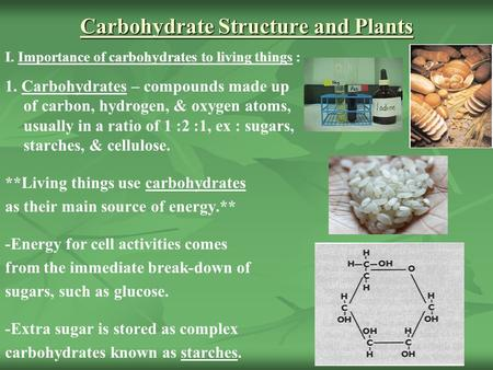 Carbohydrate Structure and Plants I. Importance of carbohydrates to living things : 1. Carbohydrates – compounds made up of carbon, hydrogen, & oxygen.