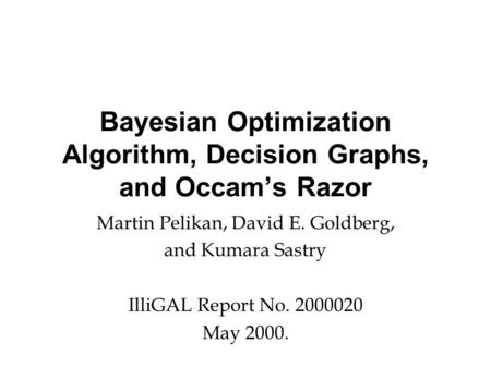 Bayesian Optimization Algorithm, Decision Graphs, and Occam's Razor Martin Pelikan, David E. Goldberg, and Kumara Sastry IlliGAL Report No. 2000020 May.