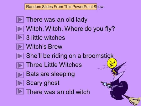 There was an old lady Witch, Witch, Where do you fly? 3 little witches Witch's Brew She'll be riding on a broomstick Three Little Witches Bats are sleeping.