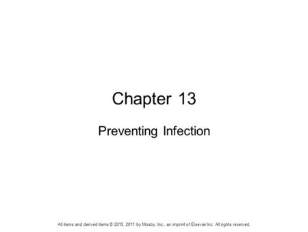 Chapter 13 Preventing Infection All items and derived items © 2015, 2011 by Mosby, Inc., an imprint of Elsevier Inc. All rights reserved.