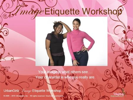 Image Etiquette Workshop Your image is what others see…. Your character is who you really are. UrbanGirlz Image Etiquette Workshop © 2009 – 2015 UrbanGirlz..Inc.
