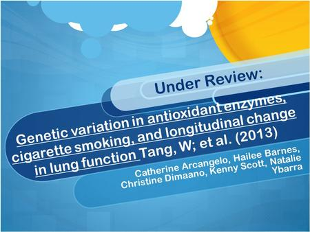 Genetic variation in antioxidant enzymes, cigarette smoking, and longitudinal change in lung function Tang, W; et al. (2013) Catherine Arcangelo, Hailee.