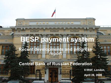 V. Kulipanov5 IRSF, London, Apr 28, 2009 1 BESP payment system Recent developments and progress report Central Bank of Russian Federation 5 IRSF, London,