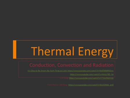 Thermal Energy Conduction, Convection and Radiation It's Okay to Be Smart: No Such Thing as Cold: https://www.youtube.com/watch?v=Akd7MMRKDwc https://www.youtube.com/watch?v=Atnjo7dD_bA.