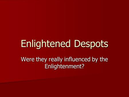 Enlightened Despots Were they really influenced by the Enlightenment?