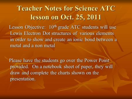 Teacher Notes for Science ATC lesson on Oct. 25, 2011 Lesson Objective: 10 th grade ATC students will use Lewis Electron Dot structures of various elements.