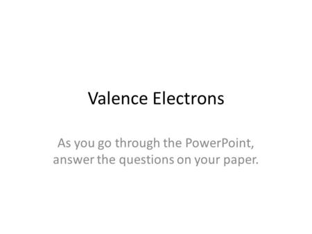 Valence Electrons As you go through the PowerPoint, answer the questions on your paper.