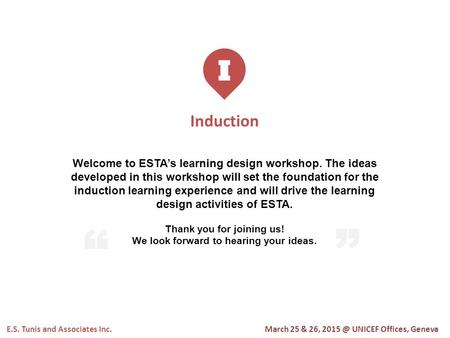 I Induction E.S. Tunis and Associates Inc. Welcome to ESTA's learning design workshop. The ideas developed in this workshop will set the foundation for.