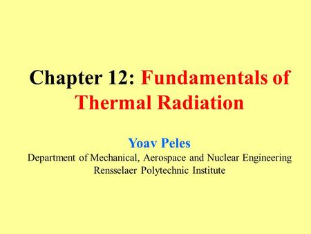 Chapter 12: Fundamentals of Thermal Radiation Yoav Peles Department of Mechanical, Aerospace and Nuclear Engineering Rensselaer Polytechnic Institute.