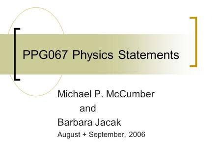 PPG067 Physics Statements Michael P. McCumber and Barbara Jacak August + September, 2006.