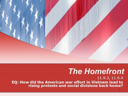 The Homefront 11.9.3, 11.9.4 EQ: How did the American war effort in Vietnam lead to rising protests and social divisions back home? 1.