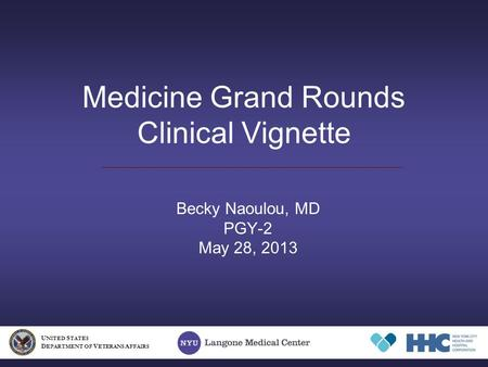 Medicine Grand Rounds Clinical Vignette Becky Naoulou, MD PGY-2 May 28, 2013 U NITED S TATES D EPARTMENT OF V ETERANS A FFAIRS.
