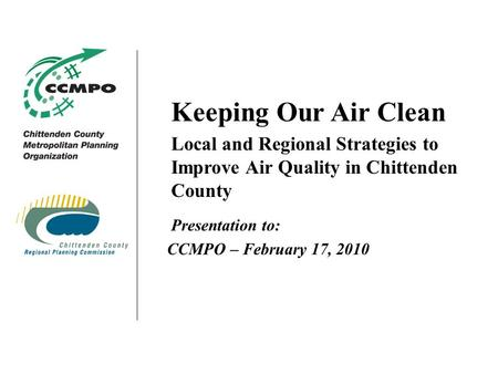 Keeping Our Air Clean Local and Regional Strategies to Improve Air Quality in Chittenden County Presentation to: CCMPO – February 17, 2010.