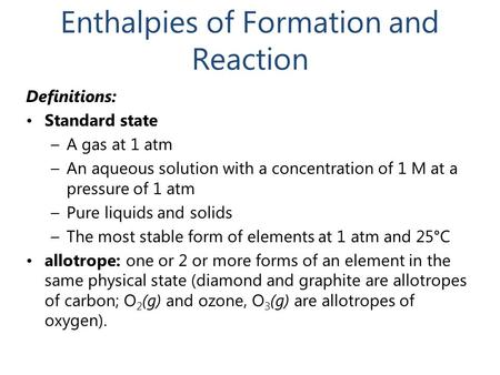 Enthalpies of Formation and Reaction Definitions: Standard state –A gas at 1 atm –An aqueous solution with a concentration of 1 M at a pressure of 1 atm.