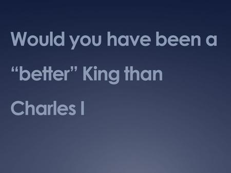 "Would you have been a ""better"" King than Charles I."