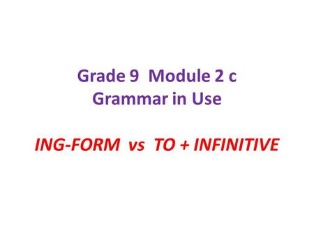 Grade 9 Module 2 c Grammar in Use ING-FORM vs TO + INFINITIVE.