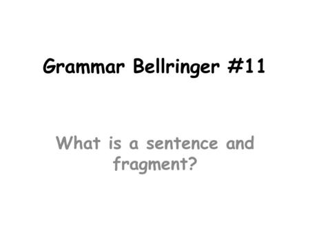 Grammar Bellringer #11 What is a sentence and fragment?