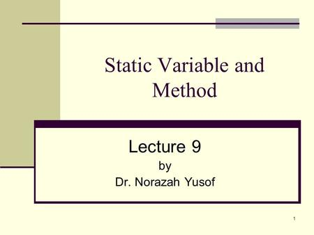 1 Static Variable and Method Lecture 9 by Dr. Norazah Yusof.