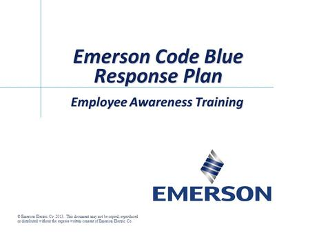 Emerson Code Blue Response Plan Employee Awareness Training © Emerson Electric Co. 2013. This document may not be copied, reproduced or distributed without.