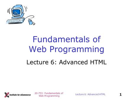 20-753: Fundamentals of Web Programming 1 Lecture 6: Advanced HTML Fundamentals of Web Programming Lecture 6: Advanced HTML.