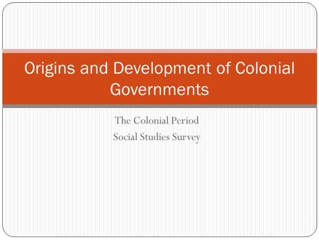 The Colonial Period Social Studies Survey Origins and Development of Colonial Governments.