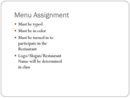 Menu Assignment Must be typed Must be in color Must be turned in to participate in the Restaurant Logo/Slogan/Restaurant Name will be determined in class.