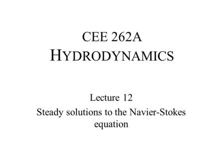 CEE 262A H YDRODYNAMICS Lecture 12 Steady solutions to the Navier-Stokes equation.