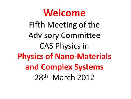 Welcome Fifth Meeting of the Advisory Committee CAS Physics in Physics of Nano-Materials and Complex Systems 28 th March 2012.