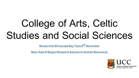 College of Arts, Celtic Studies and Social Sciences Researcher Showcase Day Tues 8 th December Mary Kate O'Regan Research Advisor to Human Resources.
