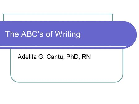 The ABC's of Writing Adelita G. Cantu, PhD, RN. Why Writing is Important to Profession Writing/communicating effectively prerequisite for advancement.