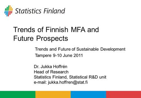 Trends of Finnish MFA and Future Prospects Dr. Jukka Hoffrén Head of Research Statistics Finland, Statistical R&D unit   Trends.