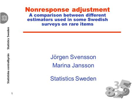 1 Nonresponse adjustment A comparison between different estimators used in some Swedish surveys on rare items Jörgen Svensson Marina Jansson Statistics.