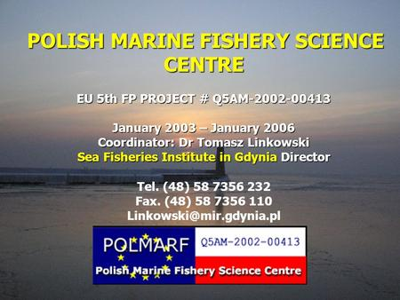 POLISH MARINE FISHERY SCIENCE CENTRE EU 5th FP PROJECT # Q5AM-2002-00413 January 2003 – January 2006 Coordinator: Dr Tomasz Linkowski Sea Fisheries Institute.