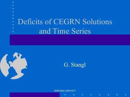 EGS Nice 2003 G17 Deficits of CEGRN Solutions and Time Series G. Stangl.