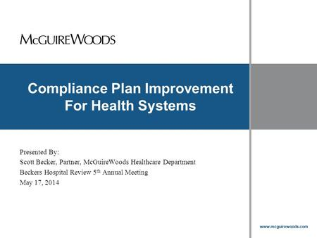 Www.mcguirewoods.com Click to edit Master title style www.mcguirewoods.com Compliance Plan Improvement For Health Systems Presented By: Scott Becker, Partner,
