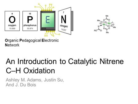 Organic Pedagogical Electronic Network An Introduction to Catalytic Nitrene C–H Oxidation Ashley M. Adams, Justin Su, And J. Du Bois.