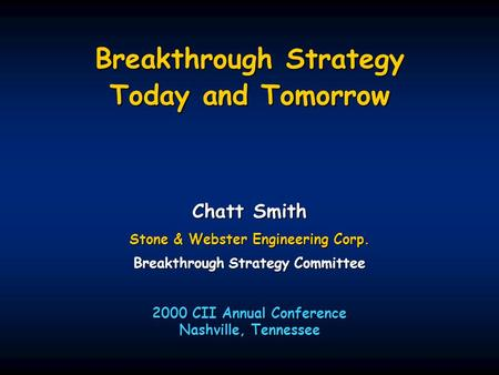 Breakthrough Strategy Today and Tomorrow Chatt Smith Stone & Webster Engineering Corp. Breakthrough Strategy Committee 2000 CII Annual Conference Nashville,